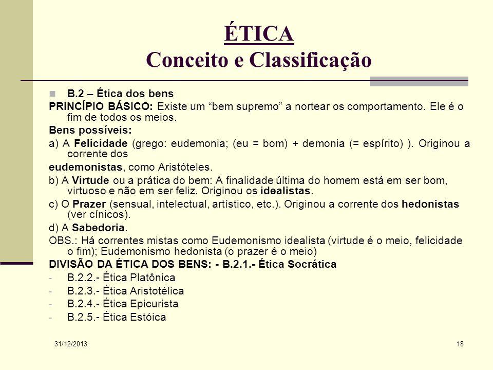 31/12/2013 18 ÉTICA Conceito e Classificação B.2 – Ética dos bens PRINCÍPIO BÁSICO: Existe um bem supremo a nortear os comportamento. Ele é o fim de t