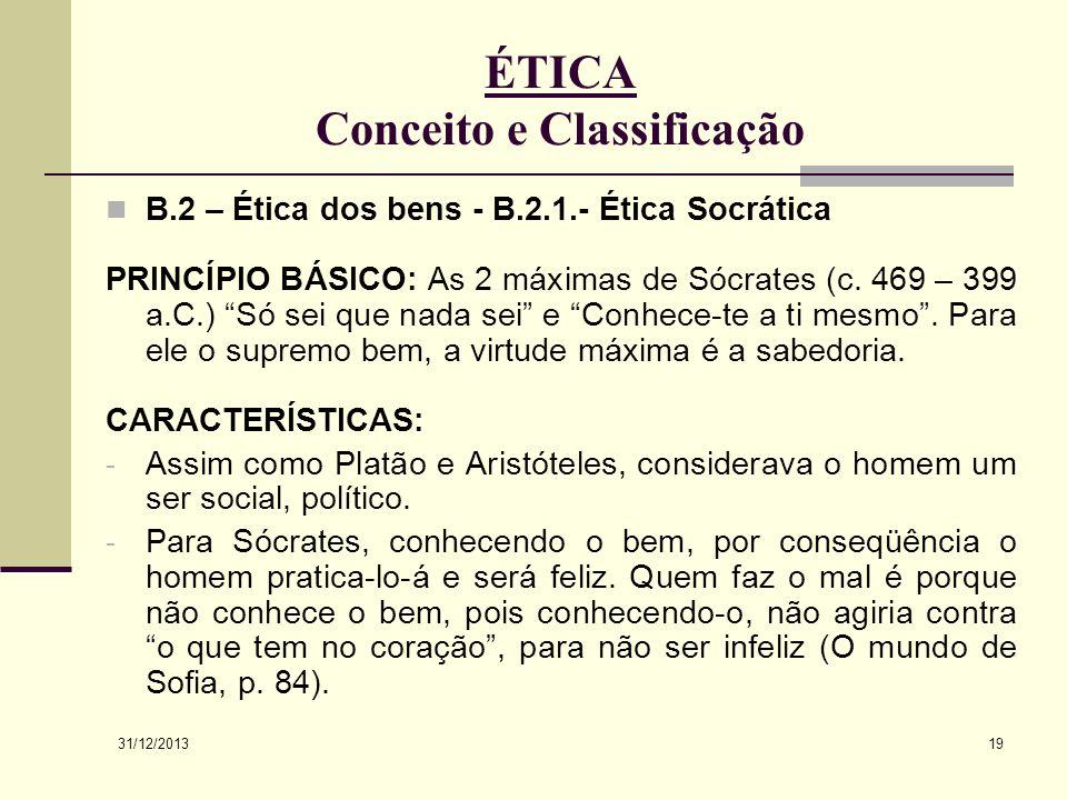 31/12/2013 19 ÉTICA Conceito e Classificação B.2 – Ética dos bens - B.2.1.- Ética Socrática PRINCÍPIO BÁSICO: As 2 máximas de Sócrates (c. 469 – 399 a