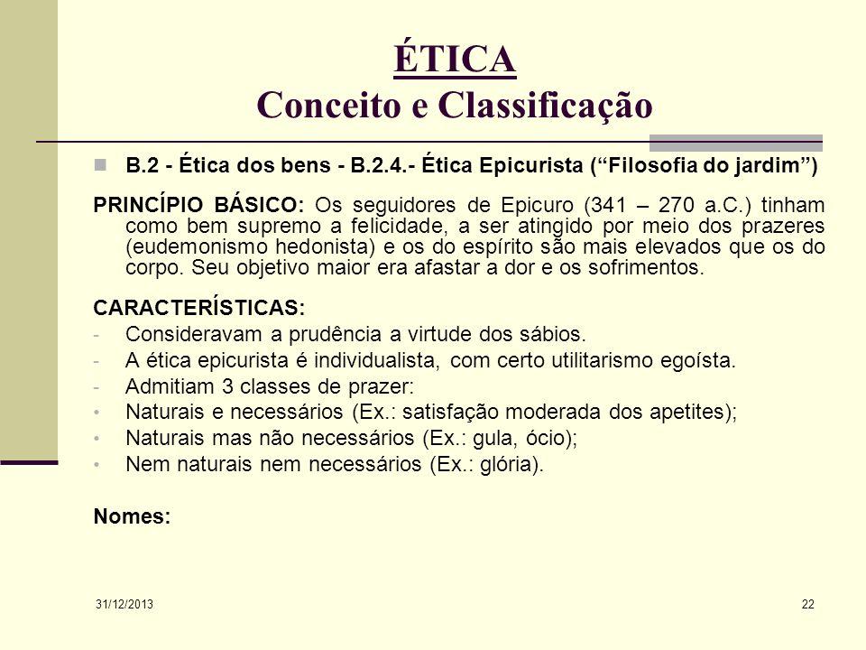 31/12/2013 22 ÉTICA Conceito e Classificação B.2 - Ética dos bens - B.2.4.- Ética Epicurista (Filosofia do jardim) PRINCÍPIO BÁSICO: Os seguidores de