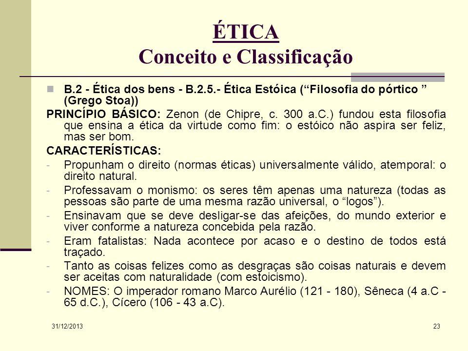 31/12/2013 23 ÉTICA Conceito e Classificação B.2 - Ética dos bens - B.2.5.- Ética Estóica (Filosofia do pórtico (Grego Stoa)) PRINCÍPIO BÁSICO: Zenon