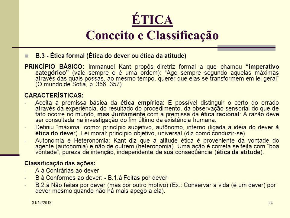 31/12/2013 24 ÉTICA Conceito e Classificação B.3 - Ética formal (Ética do dever ou ética da atitude) PRINCÍPIO BÁSICO: Immanuel Kant propôs diretriz f