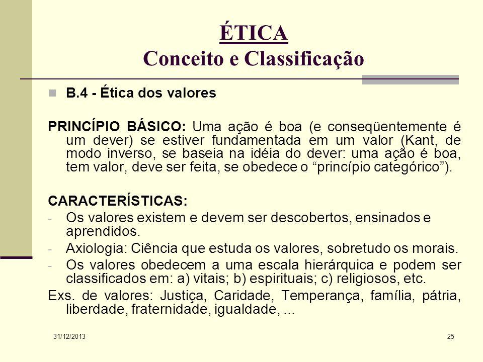 31/12/2013 25 ÉTICA Conceito e Classificação B.4 - Ética dos valores PRINCÍPIO BÁSICO: Uma ação é boa (e conseqüentemente é um dever) se estiver funda
