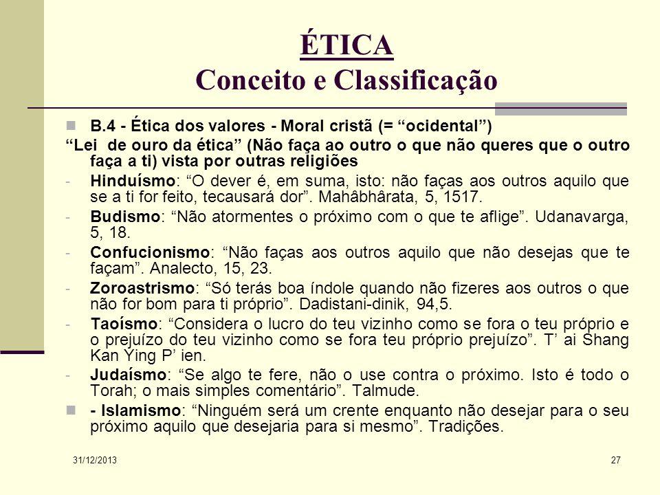 31/12/2013 27 ÉTICA Conceito e Classificação B.4 - Ética dos valores - Moral cristã (= ocidental) Lei de ouro da ética (Não faça ao outro o que não qu