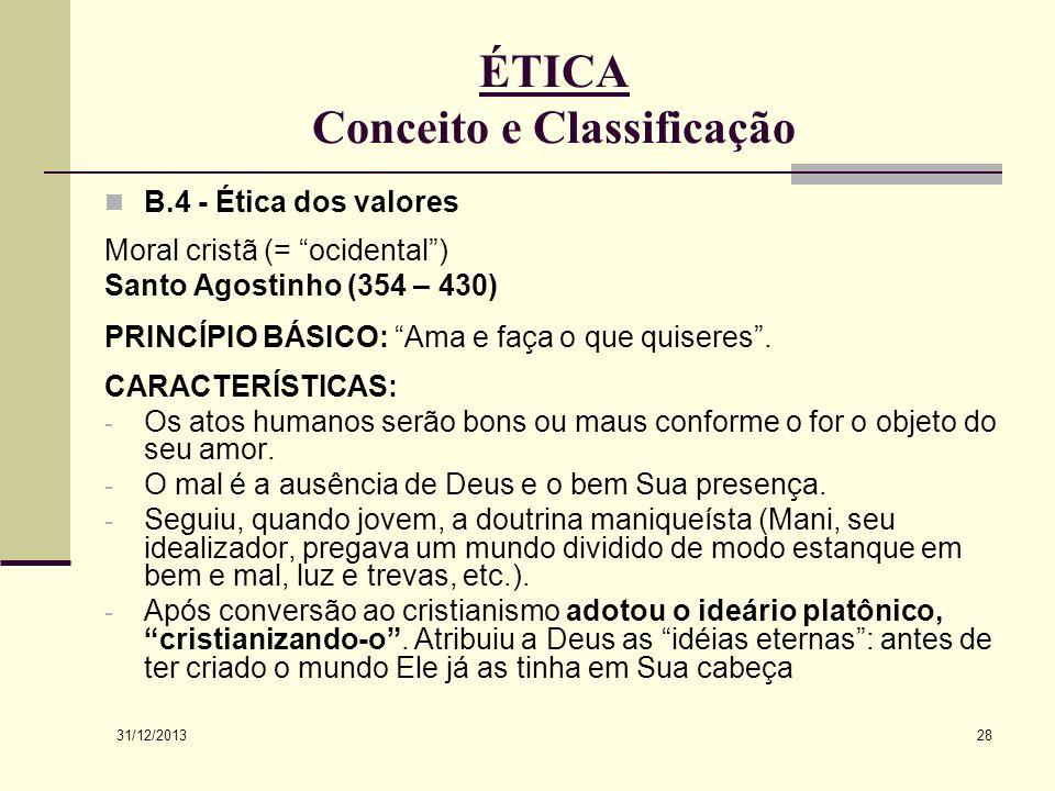 31/12/2013 28 ÉTICA Conceito e Classificação B.4 - Ética dos valores Moral cristã (= ocidental) Santo Agostinho (354 – 430) PRINCÍPIO BÁSICO: Ama e fa