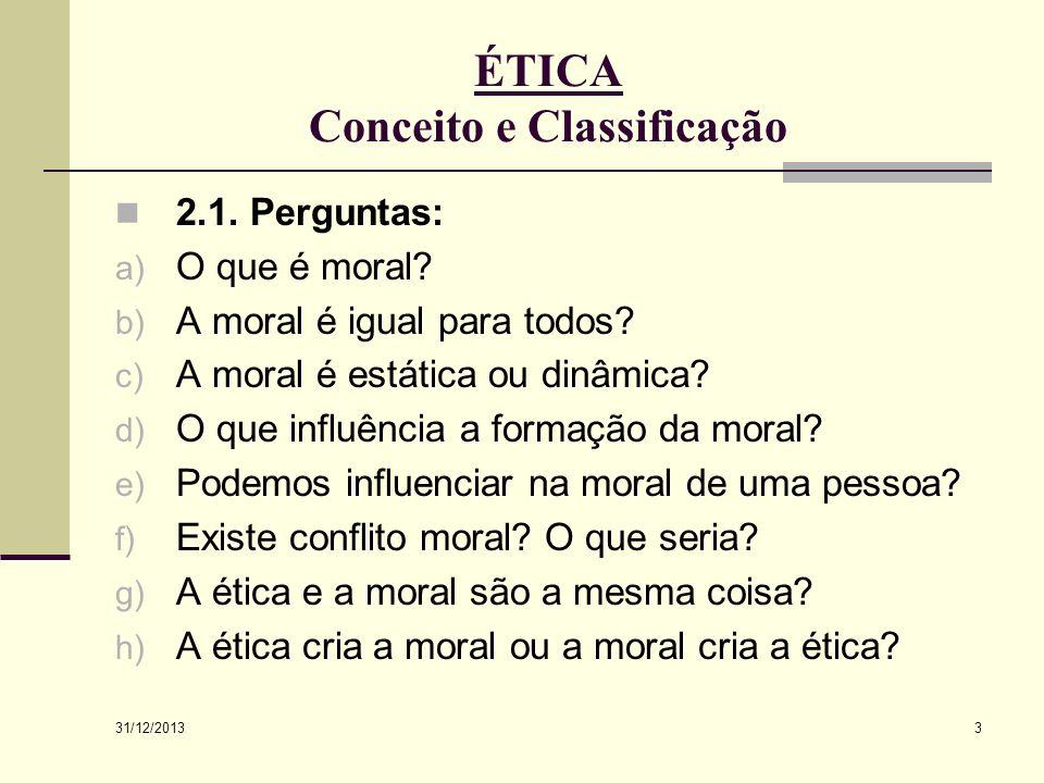 31/12/2013 3 ÉTICA Conceito e Classificação 2.1. Perguntas: a) O que é moral? b) A moral é igual para todos? c) A moral é estática ou dinâmica? d) O q