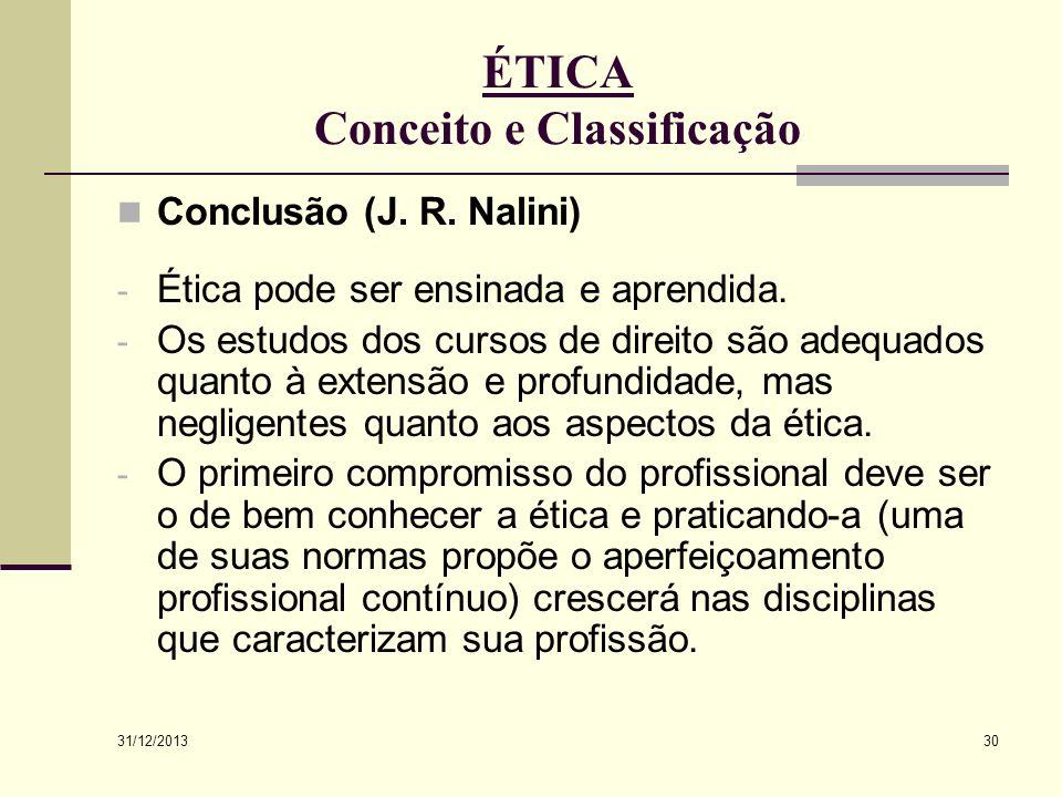31/12/2013 30 ÉTICA Conceito e Classificação Conclusão (J. R. Nalini) - Ética pode ser ensinada e aprendida. - Os estudos dos cursos de direito são ad