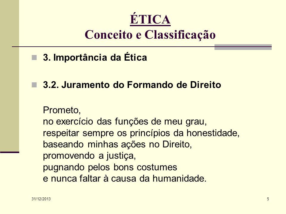 31/12/2013 5 ÉTICA Conceito e Classificação 3. Importância da Ética 3.2. Juramento do Formando de Direito Prometo, no exercício das funções de meu gra