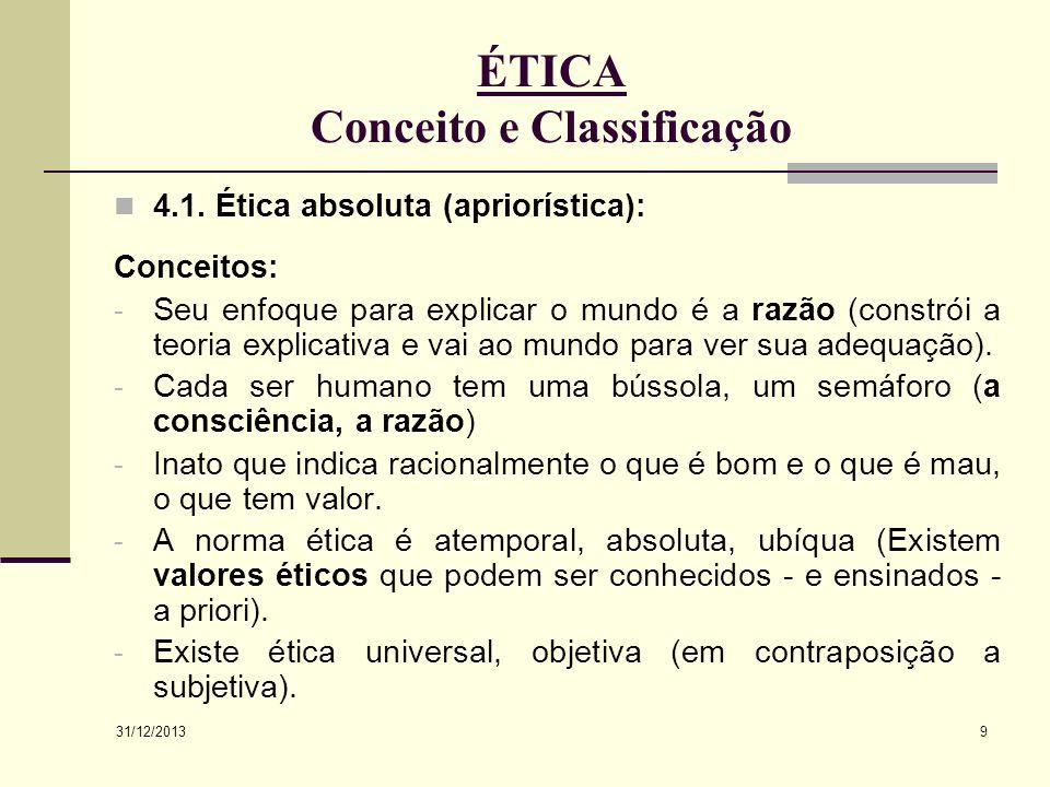 31/12/2013 9 ÉTICA Conceito e Classificação 4.1. Ética absoluta (apriorística): Conceitos: - Seu enfoque para explicar o mundo é a razão (constrói a t