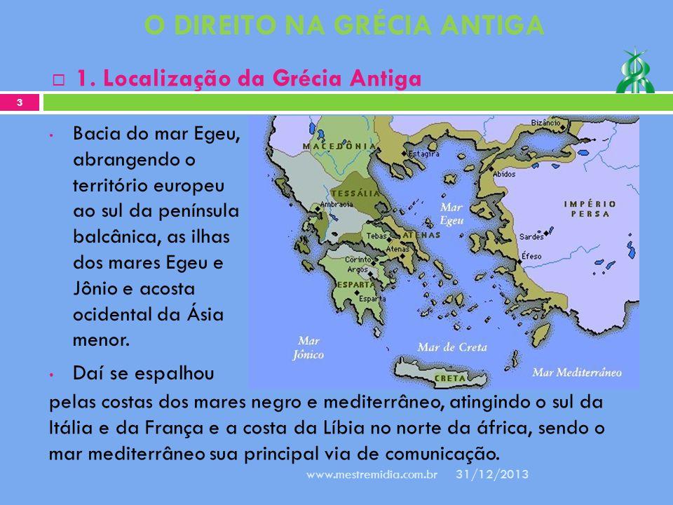 O DIREITO NA GRÉCIA ANTIGA 1. Localização da Grécia Antiga 31/12/2013 3 www.mestremidia.com.br Bacia do mar Egeu, abrangendo o território europeu ao s
