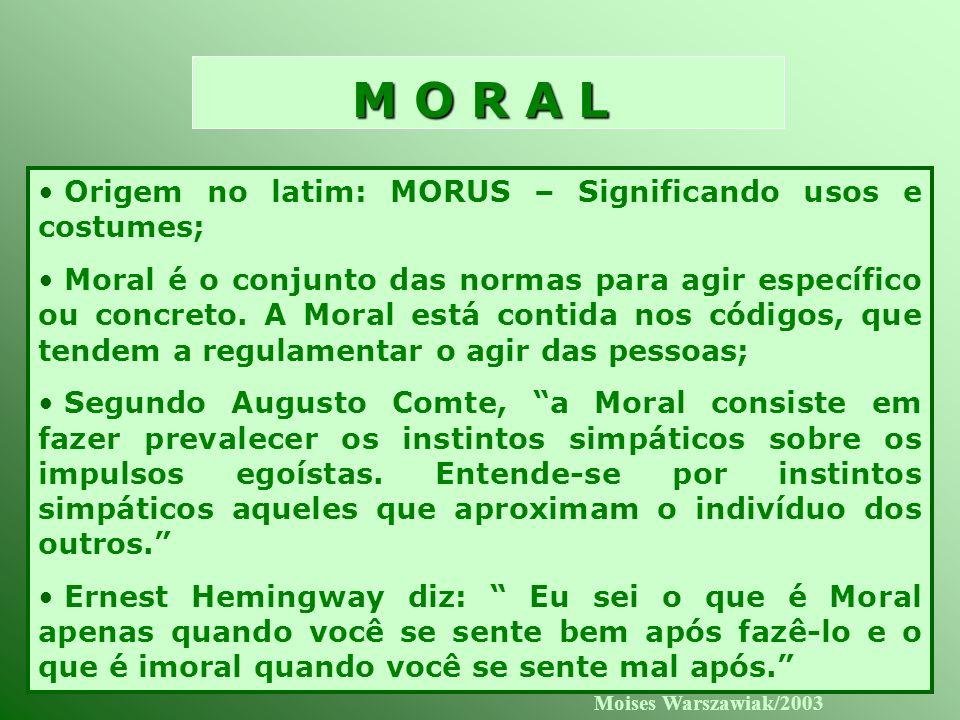 Moises Warszawiak/2003 M O R A L Origem no latim: MORUS – Significando usos e costumes; Moral é o conjunto das normas para agir específico ou concreto