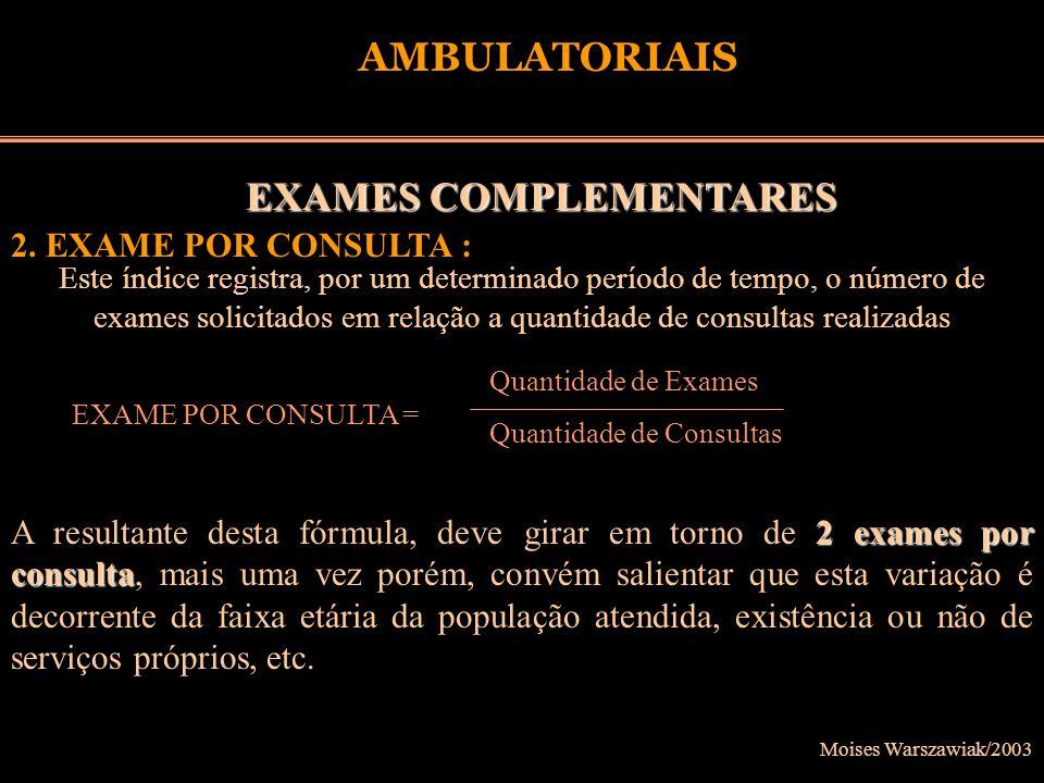 Moises Warszawiak/2003 AMBULATORIAIS EXAMES COMPLEMENTARES 2. EXAME POR CONSULTA : Este índice registra, por um determinado período de tempo, o número
