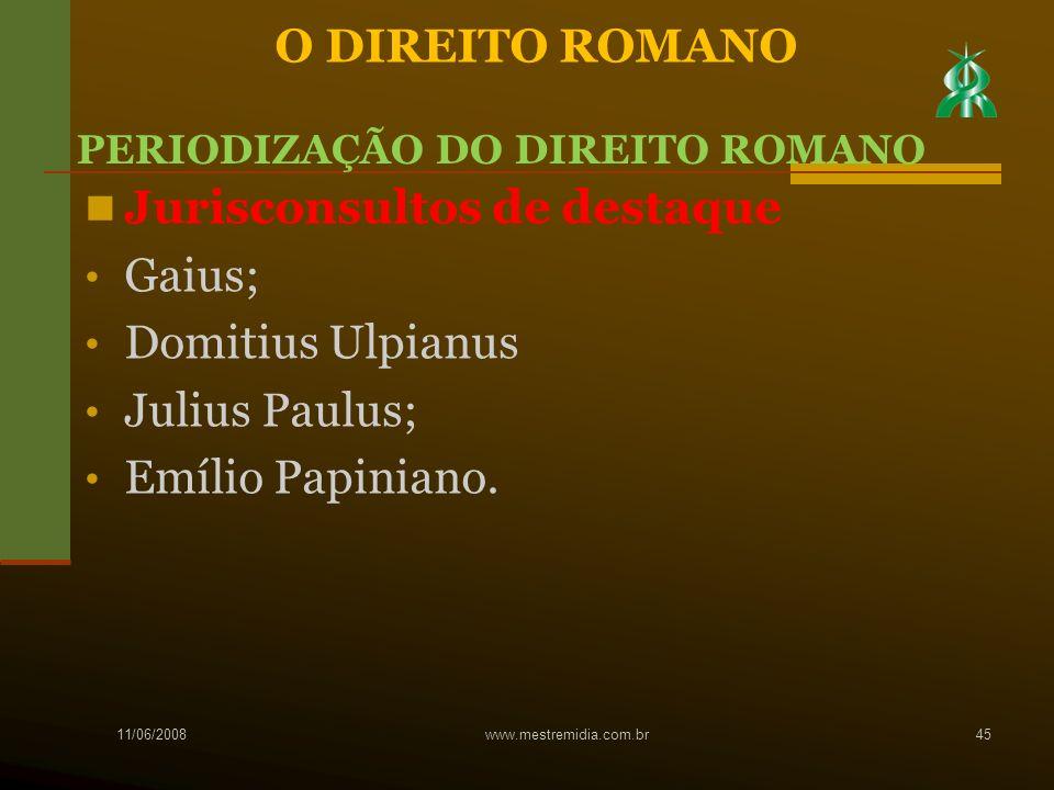 Jurisconsultos de destaque Gaius; Domitius Ulpianus Julius Paulus; Emílio Papiniano. 11/06/2008 www.mestremidia.com.br45 O DIREITO ROMANO PERIODIZAÇÃO
