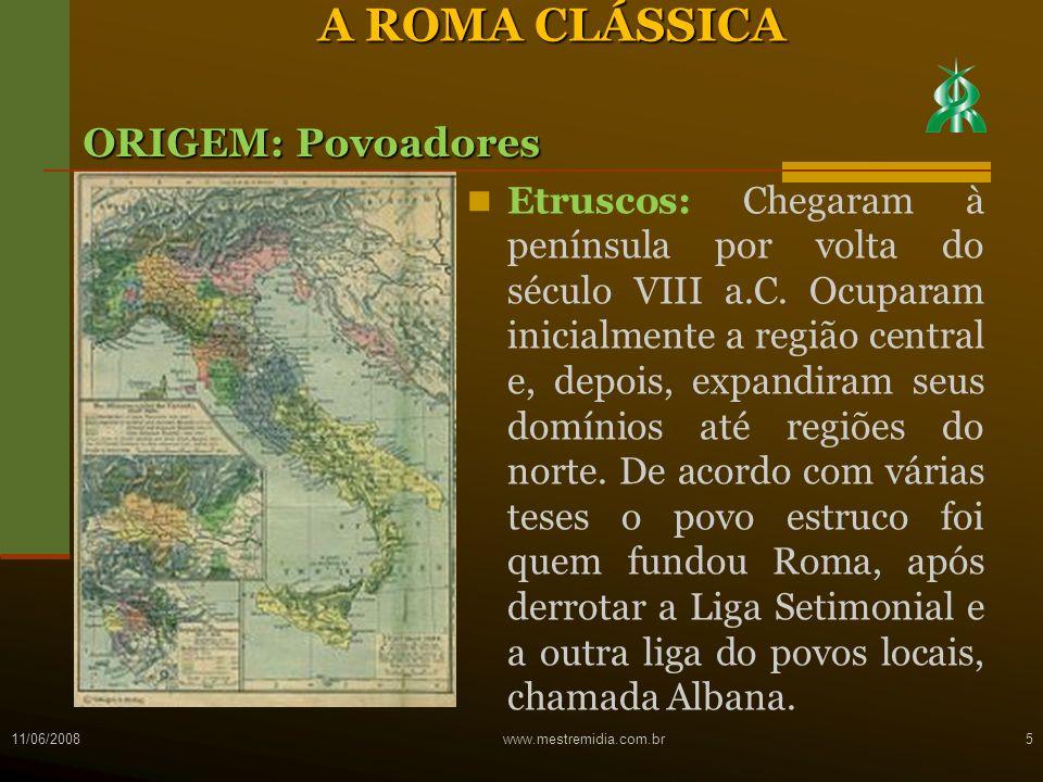 11/06/2008www.mestremidia.com.br5 A ROMA CLÁSSICA ORIGEM: Povoadores Etruscos: Chegaram à península por volta do século VIII a.C. Ocuparam inicialment