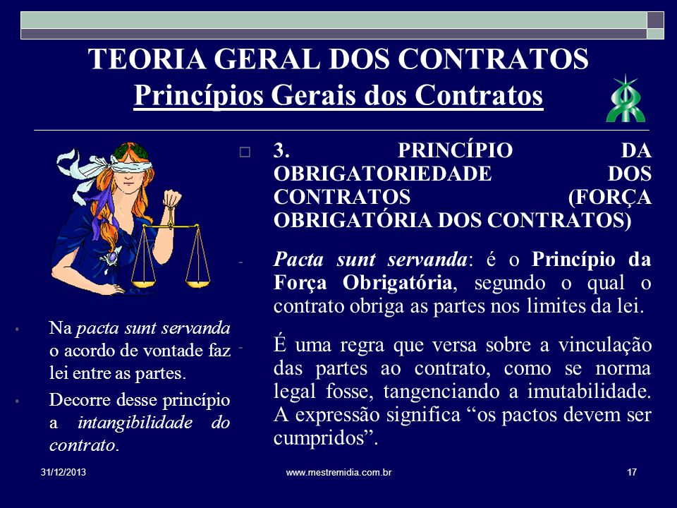 TEORIA GERAL DOS CONTRATOS Princípios Gerais dos Contratos Na pacta sunt servanda o acordo de vontade faz lei entre as partes. Decorre desse princípio