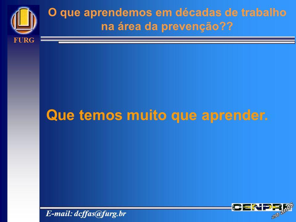 E-mail: dcffas@furg.br FURG O que aprendemos em décadas de trabalho na área da prevenção?? Que temos muito que aprender.
