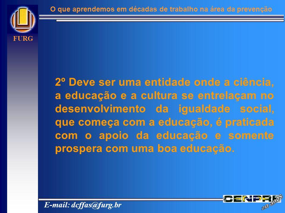 E-mail: dcffas@furg.br FURG O que aprendemos em décadas de trabalho na área da prevenção 2º Deve ser uma entidade onde a ciência, a educação e a cultu
