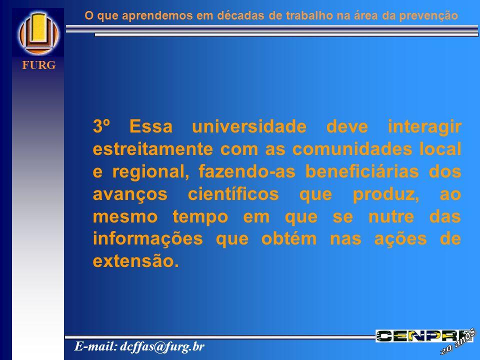 E-mail: dcffas@furg.br FURG O que aprendemos em décadas de trabalho na área da prevenção 3º Essa universidade deve interagir estreitamente com as comu
