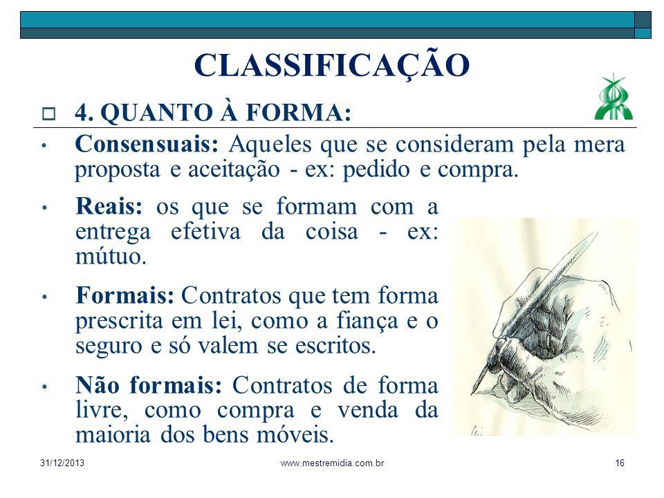4. QUANTO À FORMA: Consensuais: Aqueles que se consideram pela mera proposta e aceitação - ex: pedido e compra. 31/12/201316www.mestremidia.com.br Rea