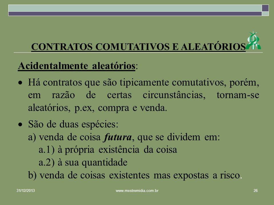 CONTRATOS COMUTATIVOS E ALEATÓRIOS Acidentalmente aleatórios: Há contratos que são tipicamente comutativos, porém, em razão de certas circunstâncias,