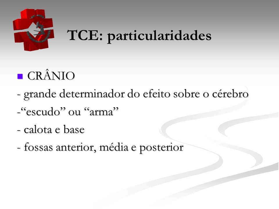 TCE: particularidades EFEITO DO TCE DEPENDE: EFEITO DO TCE DEPENDE: Forma do objeto traumatizante Força do impacto Cabeça em movimento ou não LEMBRAR QUE PODE EXISTIR : LEMBRAR QUE PODE EXISTIR : - Dano cerebral grave sem lesão externa detectável - Lesão externa grave sem injúria do tecido cerebral