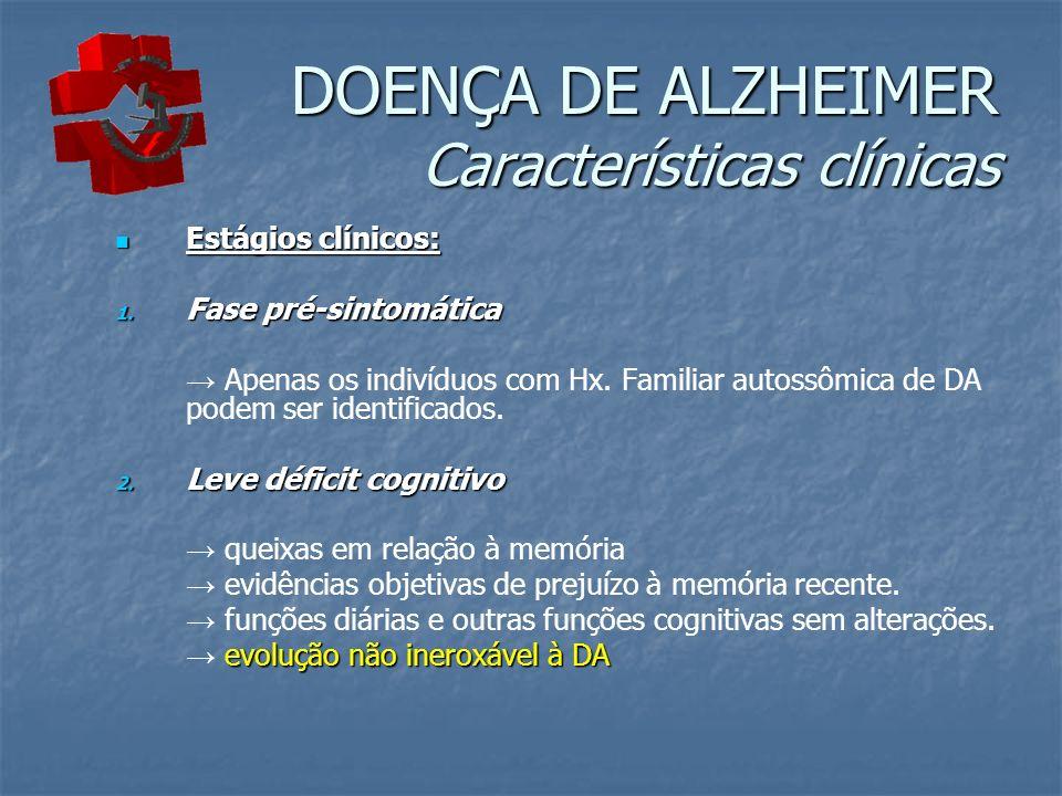 DOENÇA DE ALZHEIMER Características clínicas Estágios clínicos: Estágios clínicos: 1. Fase pré-sintomática Apenas os indivíduos com Hx. Familiar autos