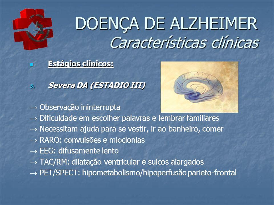 DOENÇA DE ALZHEIMER Características clínicas Estágios clínicos: Estágios clínicos: 5. Severa DA (ESTADIO III) Observação ininterrupta Dificuldade em e