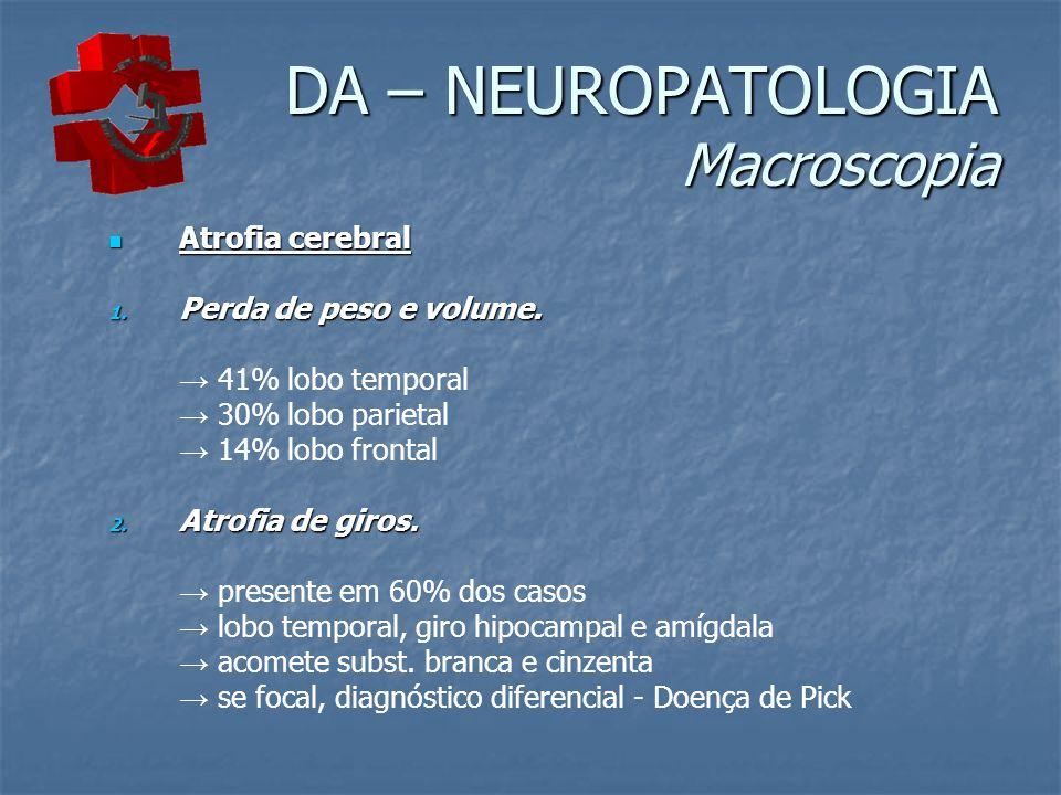 DA – NEUROPATOLOGIA Macroscopia Atrofia cerebral Atrofia cerebral 1. Perda de peso e volume. 41% lobo temporal 30% lobo parietal 14% lobo frontal 2. A