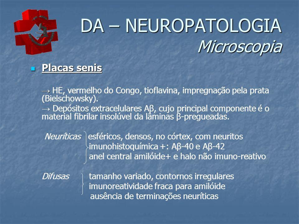 DA – NEUROPATOLOGIA Microscopia Placas senis Placas senis HE, vermelho do Congo, tioflavina, impregnação pela prata (Bielschowsky). Depósitos extracel