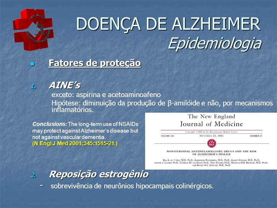 DOENÇA DE ALZHEIMER Epidemiologia Fatores de proteção Fatores de proteção 1. AINEs - - exceto: aspirina e acetoaminoafeno - - Hipótese: diminuição da