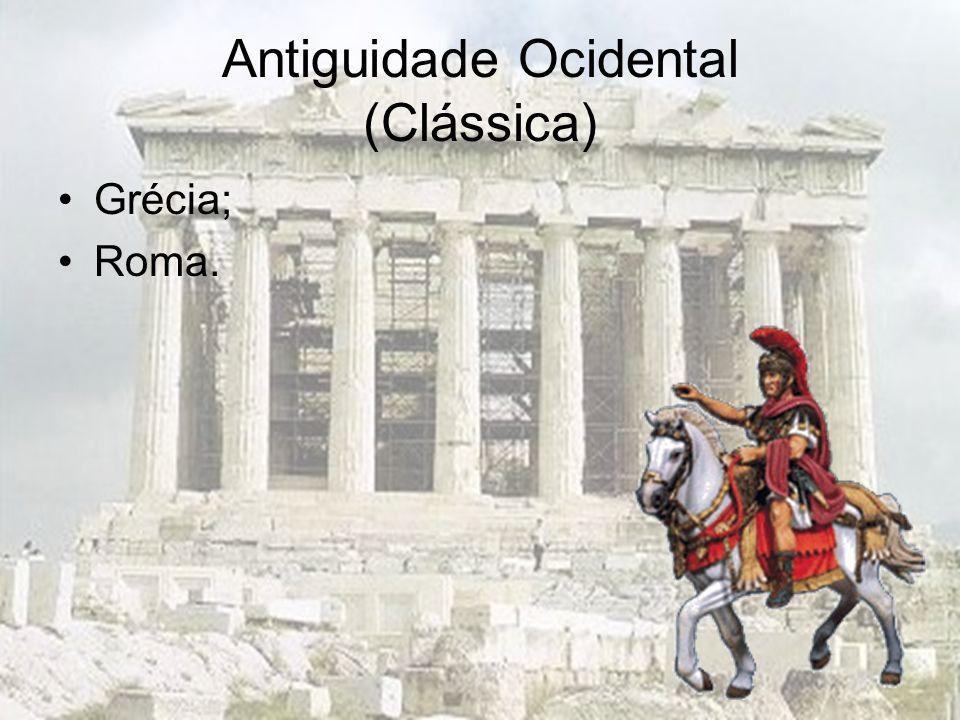 Antiguidade Ocidental (Clássica) Grécia; Roma.