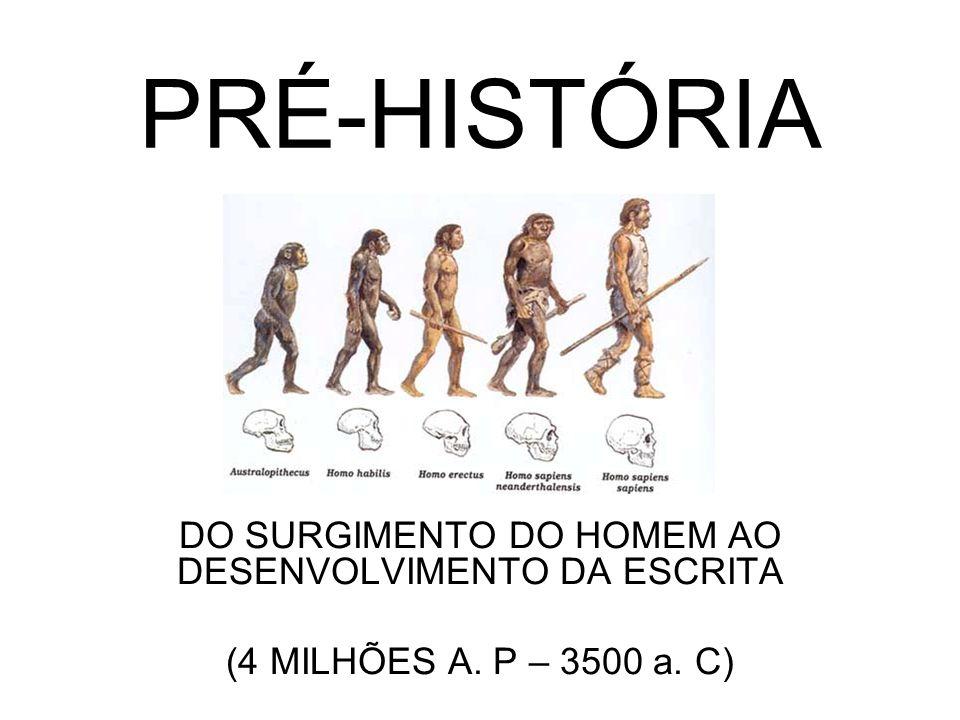 PRÉ-HISTÓRIA DO SURGIMENTO DO HOMEM AO DESENVOLVIMENTO DA ESCRITA (4 MILHÕES A. P – 3500 a. C)
