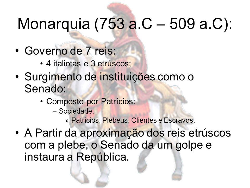 Monarquia (753 a.C – 509 a.C): Governo de 7 reis: 4 italiotas e 3 etrúscos; Surgimento de instituições como o Senado: Composto por Patrícios: –Socieda