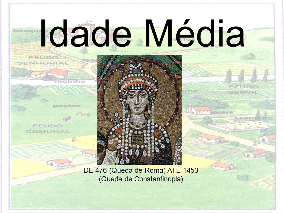 Idade Média DE 476 (Queda de Roma) ATÉ 1453 (Queda de Constantinopla)