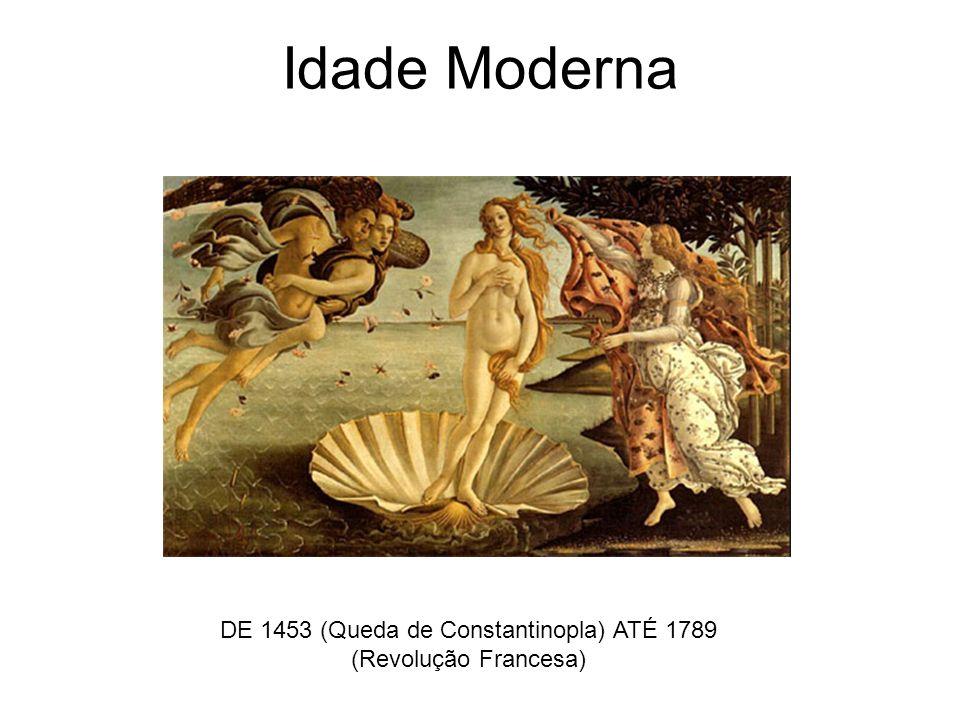 Idade Moderna DE 1453 (Queda de Constantinopla) ATÉ 1789 (Revolução Francesa)
