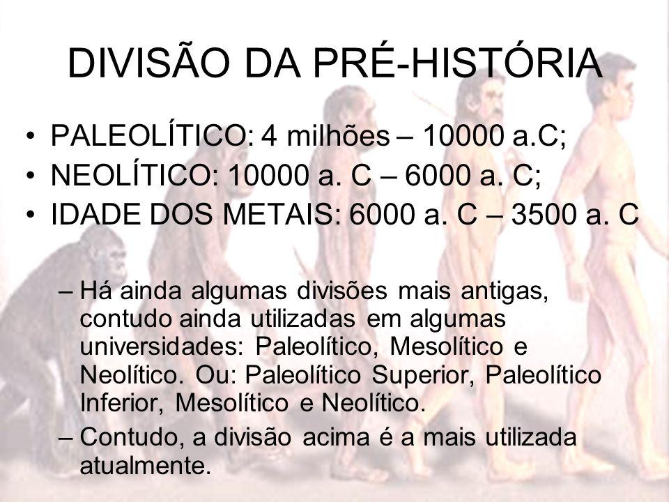 DIVISÃO DA PRÉ-HISTÓRIA PALEOLÍTICO: 4 milhões – 10000 a.C; NEOLÍTICO: 10000 a. C – 6000 a. C; IDADE DOS METAIS: 6000 a. C – 3500 a. C –Há ainda algum