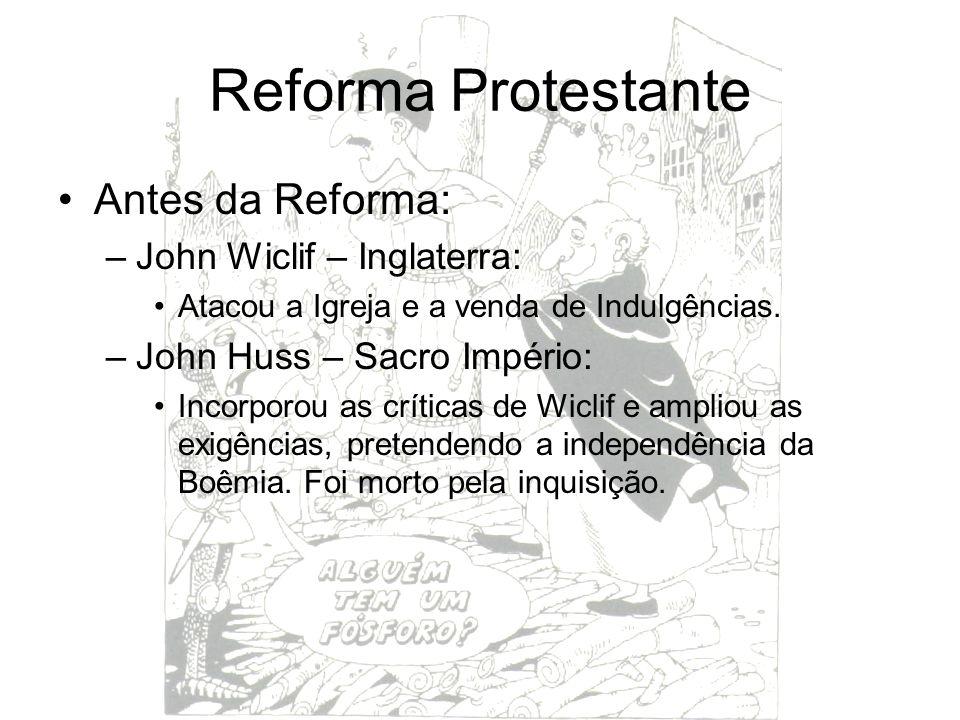 Reforma Protestante Antes da Reforma: –John Wiclif – Inglaterra: Atacou a Igreja e a venda de Indulgências. –John Huss – Sacro Império: Incorporou as