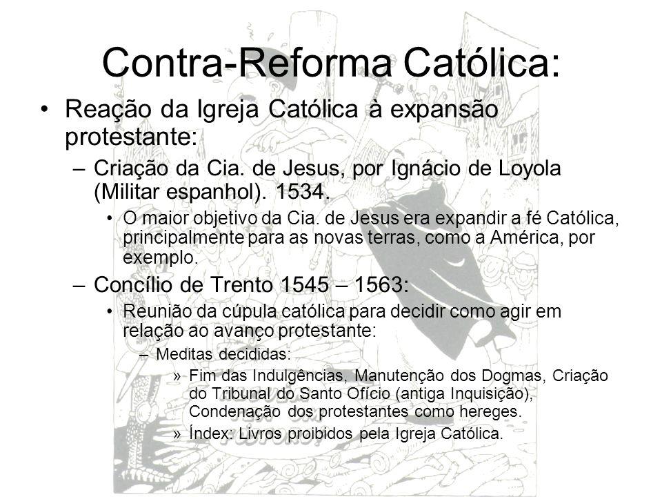 Contra-Reforma Católica: Reação da Igreja Católica à expansão protestante: –Criação da Cia. de Jesus, por Ignácio de Loyola (Militar espanhol). 1534.
