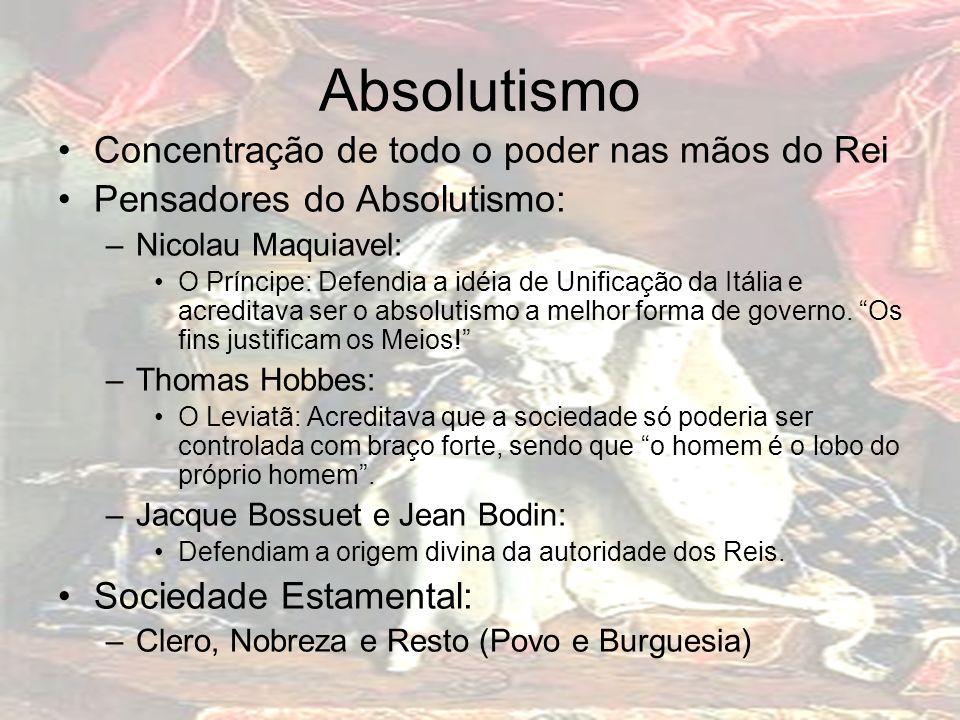 Absolutismo Concentração de todo o poder nas mãos do Rei Pensadores do Absolutismo: –Nicolau Maquiavel: O Príncipe: Defendia a idéia de Unificação da