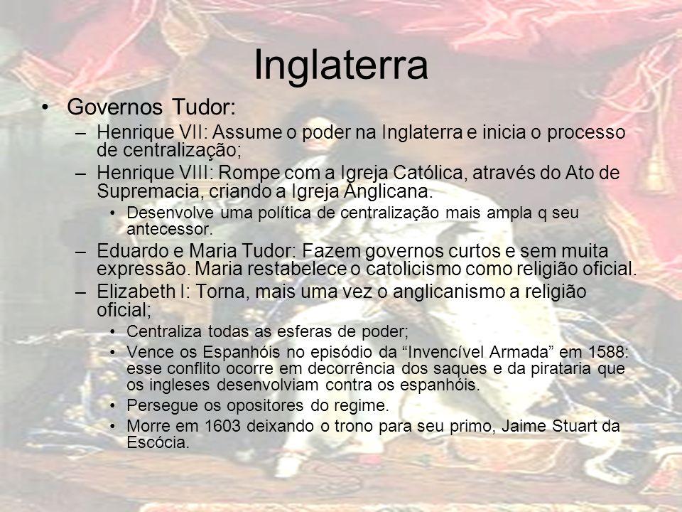 Inglaterra Governos Tudor: –Henrique VII: Assume o poder na Inglaterra e inicia o processo de centralização; –Henrique VIII: Rompe com a Igreja Católi