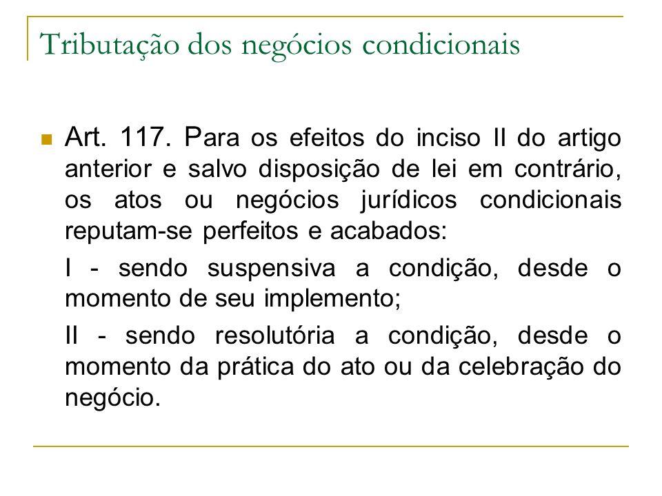 Tributação dos negócios condicionais Art. 117. P ara os efeitos do inciso II do artigo anterior e salvo disposição de lei em contrário, os atos ou neg