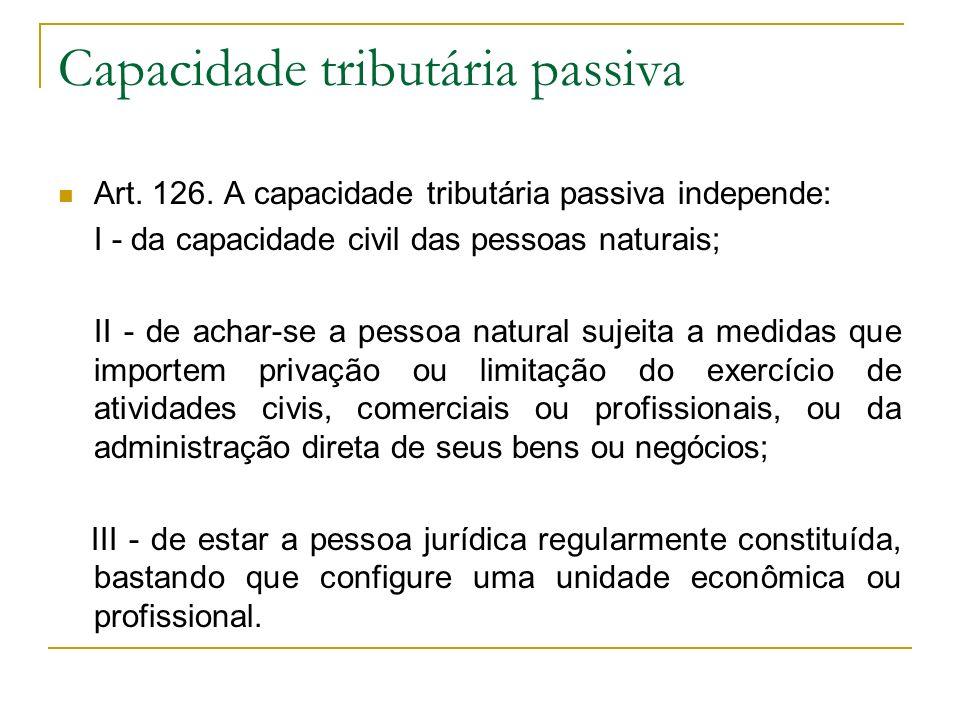 Capacidade tributária passiva Art. 126. A capacidade tributária passiva independe: I - da capacidade civil das pessoas naturais; II - de achar-se a pe