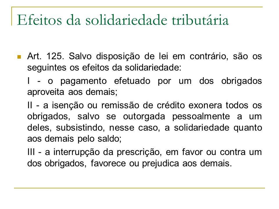 Efeitos da solidariedade tributária Art. 125. Salvo disposição de lei em contrário, são os seguintes os efeitos da solidariedade: I - o pagamento efet