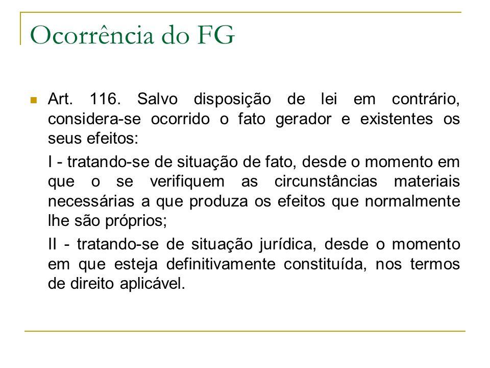 Ocorrência do FG Art. 116. Salvo disposição de lei em contrário, considera-se ocorrido o fato gerador e existentes os seus efeitos: I - tratando-se de