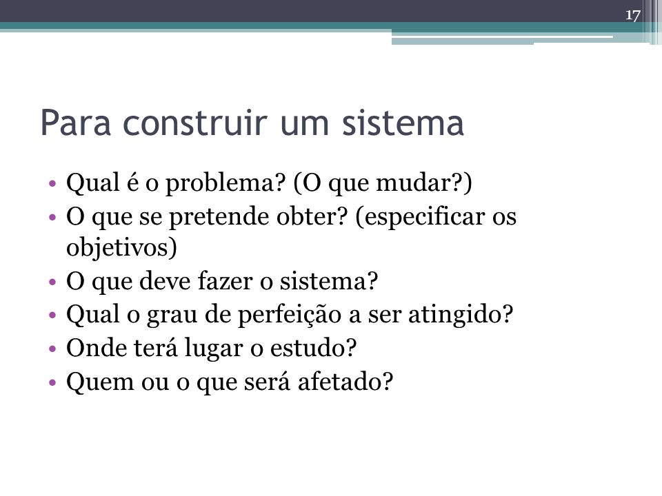 Para construir um sistema Qual é o problema? (O que mudar?) O que se pretende obter? (especificar os objetivos) O que deve fazer o sistema? Qual o gra