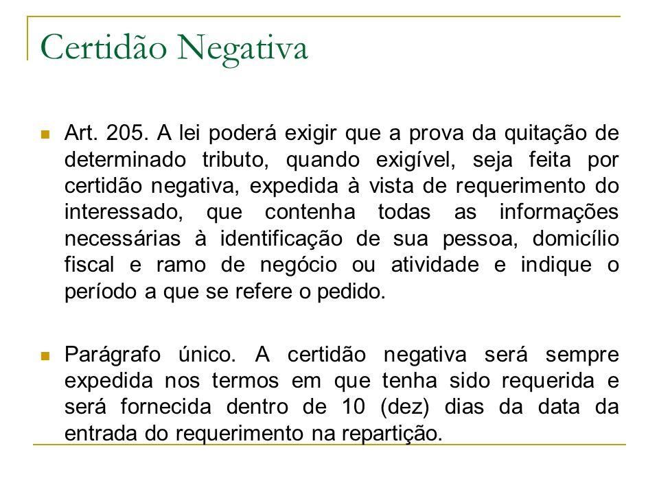 Certidão Negativa Art. 205. A lei poderá exigir que a prova da quitação de determinado tributo, quando exigível, seja feita por certidão negativa, exp