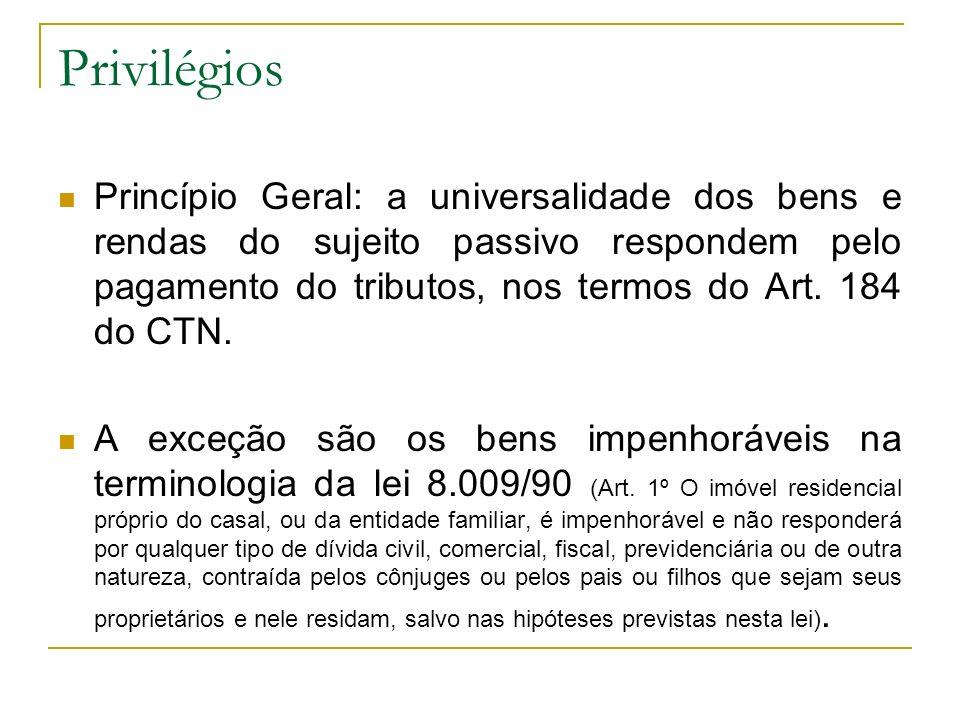 Privilégios Princípio Geral: a universalidade dos bens e rendas do sujeito passivo respondem pelo pagamento do tributos, nos termos do Art. 184 do CTN