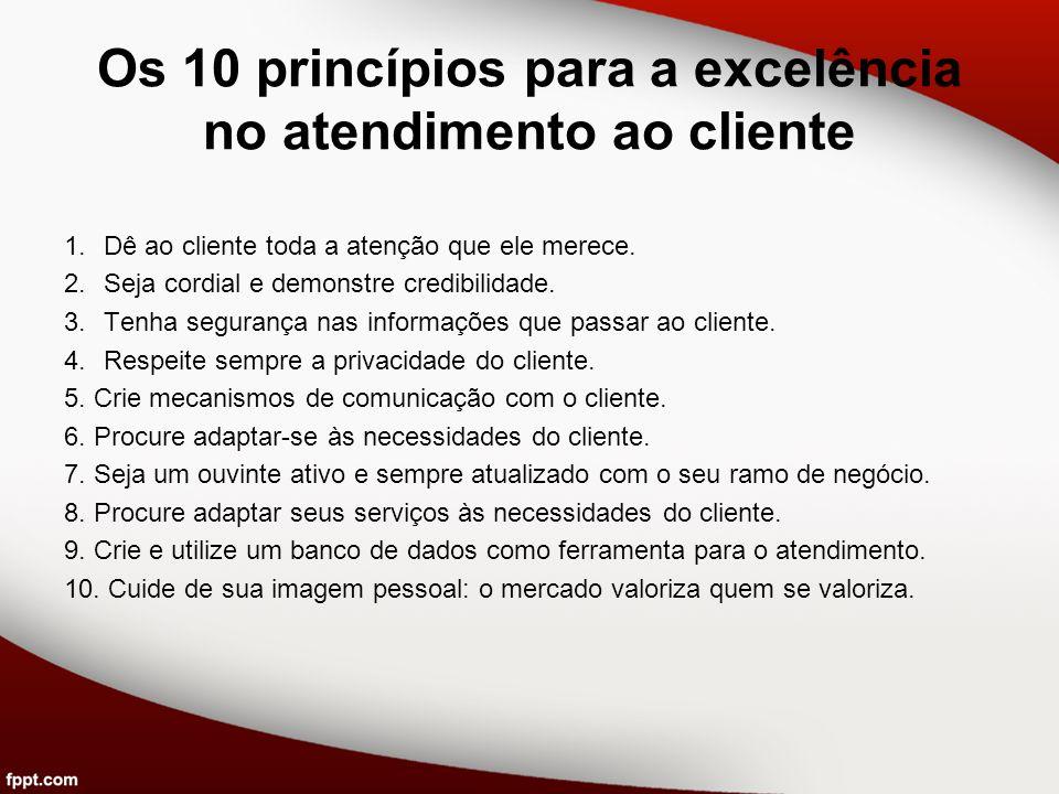 Os 10 princípios para a excelência no atendimento ao cliente 1.Dê ao cliente toda a atenção que ele merece. 2.Seja cordial e demonstre credibilidade.