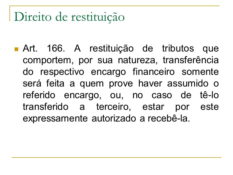 Direito de restituição Art. 166. A restituição de tributos que comportem, por sua natureza, transferência do respectivo encargo financeiro somente ser