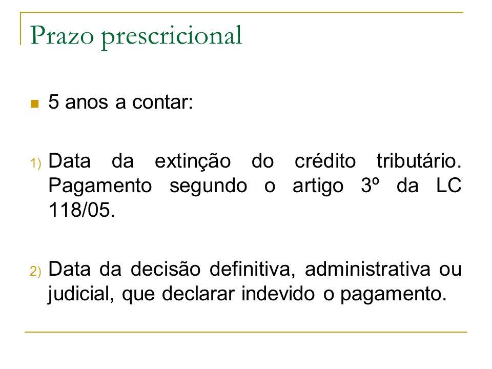 Prazo prescricional 5 anos a contar: 1) Data da extinção do crédito tributário. Pagamento segundo o artigo 3º da LC 118/05. 2) Data da decisão definit