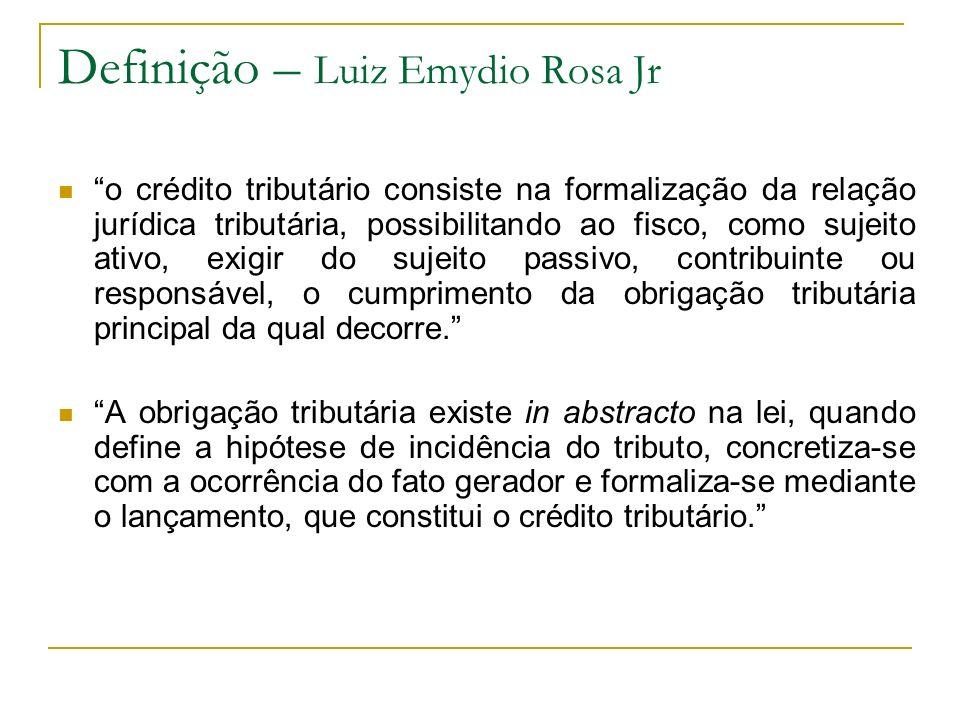 Definição – Luiz Emydio Rosa Jr o crédito tributário consiste na formalização da relação jurídica tributária, possibilitando ao fisco, como sujeito ativo, exigir do sujeito passivo, contribuinte ou responsável, o cumprimento da obrigação tributária principal da qual decorre.